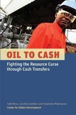 Oil to Cash : Fighting the Resource Curse Through Cash Transfers - Todd Moss