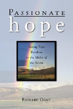 Passionate Hope : Seeing Your Rainbow in the Midst of the Storm - Richard Goad