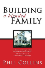 Building a Blended Family : A Guide to Strengthening Stepfamily Relationships, the True Story of One Family's Challenge - Phil Collins