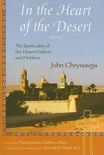 In the Heart of the Desert : The Spirituality of the Desert Fathers and Mothers - John Chryssavgis