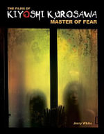 The Films of Kiyoshi Kurosawa : Master of Fear - Jerry White