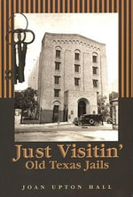 Just Visitin' : Old Texas Jails - Joan Upton Hall