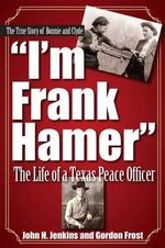 I'm Frank Hamer : The Life of a Texas Peace Officer - H. Gordon Frost