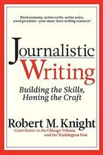 Journalistic Writing : Building the Skills, Honing the Craft - Robert M. Knight