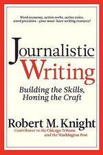 Journalistic Writing : Building the Skills, Honing the Craft - Robert M. Knight