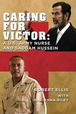 Caring for Victor : A U.S. Army Nurse and Saddam Hussein - Robert Ellis