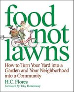 Food Not Lawns : How to Turn Your Yard into a Garden and Your Neighborhood into a Community - Heather C. Flores