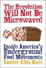 The Revolution Will Not be Microwaved : Inside America's Underground Food Movements - Sandor Ellix Katz