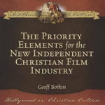 The Priority Elements for the New Independent Christian Film Industry : Hollywood vs. Christian Culture: Antithesis & Culture - Geoff Botkin