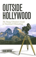Outside Hollywood : The Young Christian's Guide to Vocational Filmmaking - Isaac Botkin