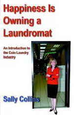 Happiness is Owning a Laundromat : An Introduction to the Coin Laundry Industry - Sally Collins