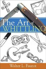 The Art of Whittling : Contemporary Expressions of the Animal Form - Walter L. Faurot
