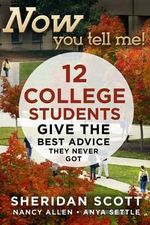 Now You Tell Me! : 12 College Students Give the Best Advice They Never Got - Sheridan Scott