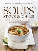 Soups, Stews & Chilis : Tired of Bland Broth, Dry, Stringy Meat, and Vegetables That Turn to Mush? We Were. We Simmered More Than 7,000 Pots of Soup, Stew, and Chili to Bring You 250 Foolproof Recipes That Won't Ever Let You Down