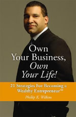 Own Your Business, Own Your Life! : 21 Strategies for Becoming a Wealthy Entrepreneur - Phillip K. Wilkins
