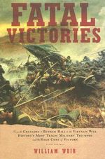 Fatal Victories : From the Crusades to Bunker Hill to the Vietnam War: History's Most Tragic Military Triumphs and the High Cost of Vict - William Wier