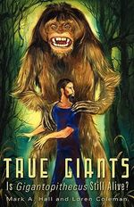 True Giants : Is Gigantopithecus Still Alive? - Mark A. Hall