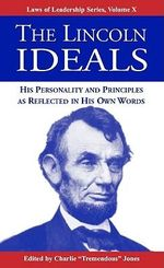 The Lincoln Ideals : His Personality and Principles as Reflected in His Own Words - Abraham Lincoln