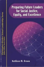 Preparing Future Leaders for Social Justice, Equity, and Excellence : Bridging Theory and Practice Through a Transformative Androgogy - Kathleen M. Brown