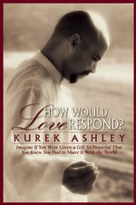 How Would Love Respond : Imagine If You Were Given a Gift So Powerful That You Knew You Had to Share it with the World - Kurek Ashley
