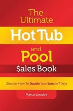The Ultimate Hot Tub and Pool $Ales Book : Discover How to Double Your $Ales in 7 Days - Marco Longley