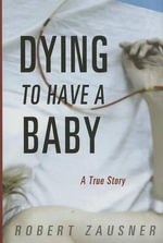 Dying to Have a Baby : A True Story - Robert Zausner
