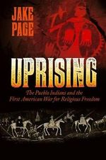 Uprising : The Pueblo Indians and the First American War for Religious Freedom - Jake Page