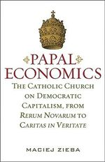 Papal Economics : The Catholic Church on Democratic Capitalism, from Rerum Novarum to Caritas in Veritate - Maciej Zieba