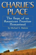 Charlie's Place : The Saga of an American Frontier Homestead - Michael S. Malone