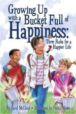 Growing Up with a Bucket Full of Happiness : Three Rules for a Happier Life - Carol McCloud