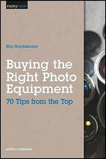 Buying the Right Photo Equipment : 70 Tips from the Top - Elin Rantakrans