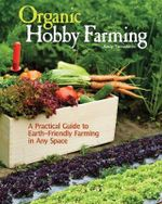 Organic Hobby Farming : A Practical Guide to Earth-Friendly Farming in Any Space - Andy Tomoloonis