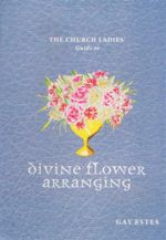 Church Ladies' Guide to Divine Flower Arranging - Gay Estes