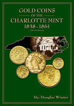 Gold Coins of the Charlotte Mint : 1838-1861 - Douglas Winter