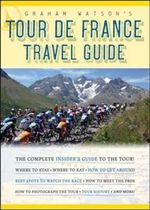 Graham Watson's Tour De France Travel Guide : The Complete Insider's Guide to Following the World's Greatest Race - Graham Watson