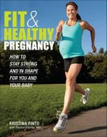 Fit & Healthy Pregnancy : How to Stay Strong and in Shape for You and Your Baby - Kristina Pinto