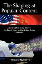 The Shaping of Popular Consent : A Comparative Study of the Soviet Union and the United States 1929-1941 - Alexander McGregor