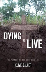 Dying to Live : The Paradox of the Crucified Life - Clive Calver