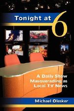 Tonight at Six : A Daily Show Masquerading as Local TV News - Mr Michael Olesker