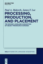 Processing, Production, and Placement : The Second Language Acquisition of Object Pronouns in Spanish - Paul A Malovrh