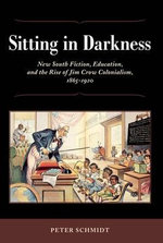 Sitting in Darkness : New South Fiction, Education, and the Rise of Jim Crow Colonialism, 1865-1920 - Peter Schmidt