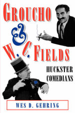 Groucho and W. C. Fields : Huckster Comedians - Wes D. Gehring