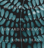 The Poetic Species : A Conversation with Edward O. Wilson and Robert Hass - Edward O. Wilson