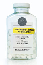 Keep Out of Reach of Children : Reye's Syndrome, Aspirin, and the Politics of Public Health - Mark A. Largent