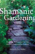 Shamanic Gardening : Timeless Techniques for the Modern Sustainable Garden - Melinda Joy Miller