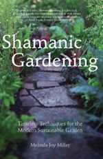 Shamanic Gardening : Timeless Techniques for the Modern Sustainable Garden - Melinda  Joy Miller