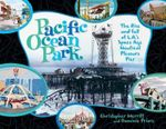 Pacific Ocean Park : The Rise and Fall of L.A.'s Space Age Pleasure Pier - Domenic Priore
