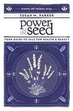 Power of the Seed : Your Guide to Oils for Health & Beauty - Susan M. Parker