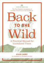 Back to the Wild : A Practical Manual for Uncivilized Times - Alain Saury