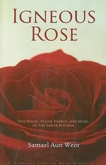Igneous Rose : The Magic, Sexual Energy, and Mind of the Inner Buddha - Samael Aun Weor